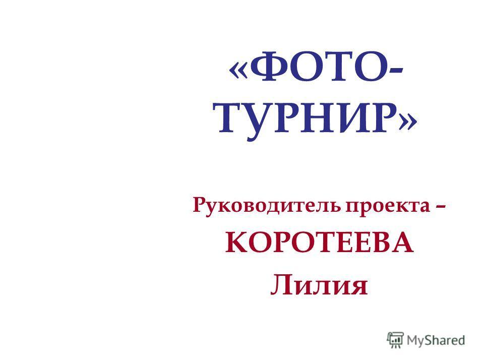 Руководитель проекта – КОРОТЕЕВА Лилия «ФОТО- ТУРНИР»