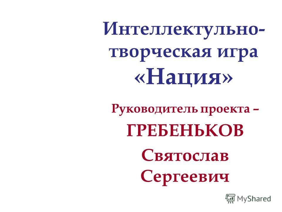 Руководитель проекта – ГРЕБЕНЬКОВ Святослав Сергеевич Интеллектульно- творческая игра «Нация»