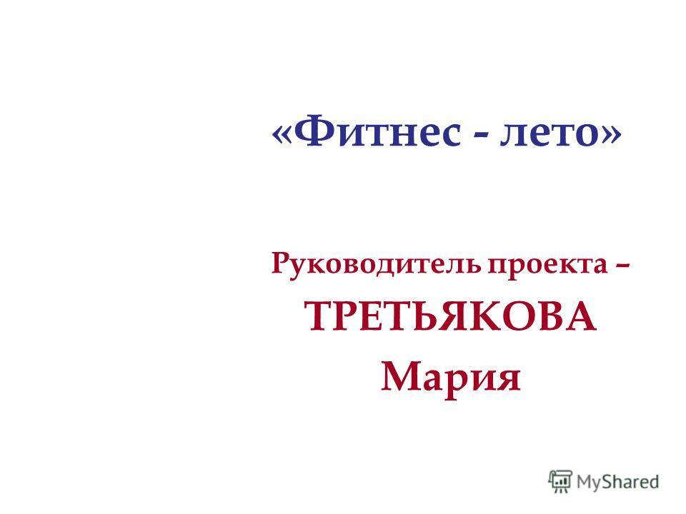 Руководитель проекта – ТРЕТЬЯКОВА Мария «Фитнес - лето»