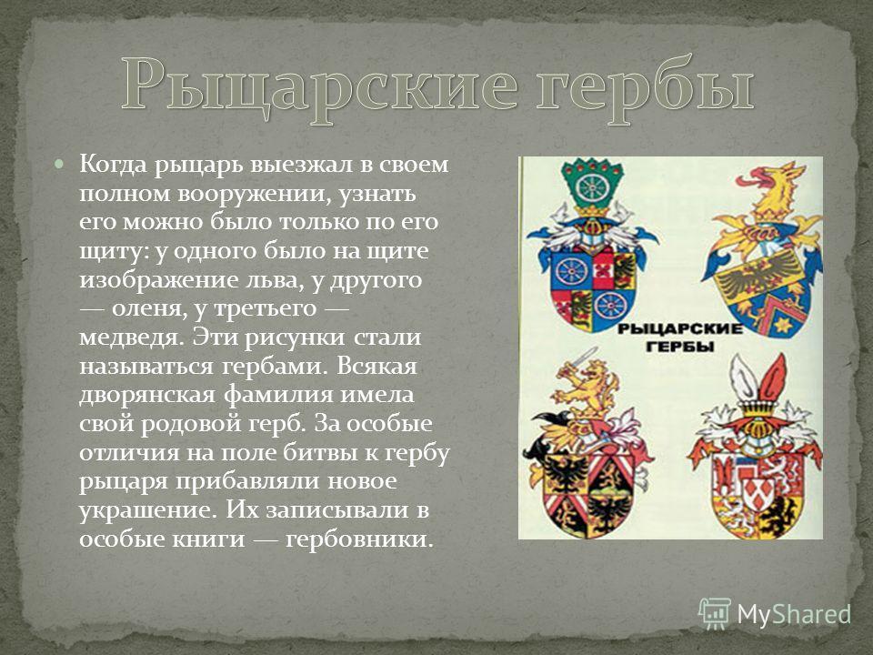Когда рыцарь выезжал в своем полном вооружении, узнать его можно было только по его щиту: у одного было на щите изображение льва, у другого оленя, у третьего медведя. Эти рисунки стали называться гербами. Всякая дворянская фамилия имела свой родовой