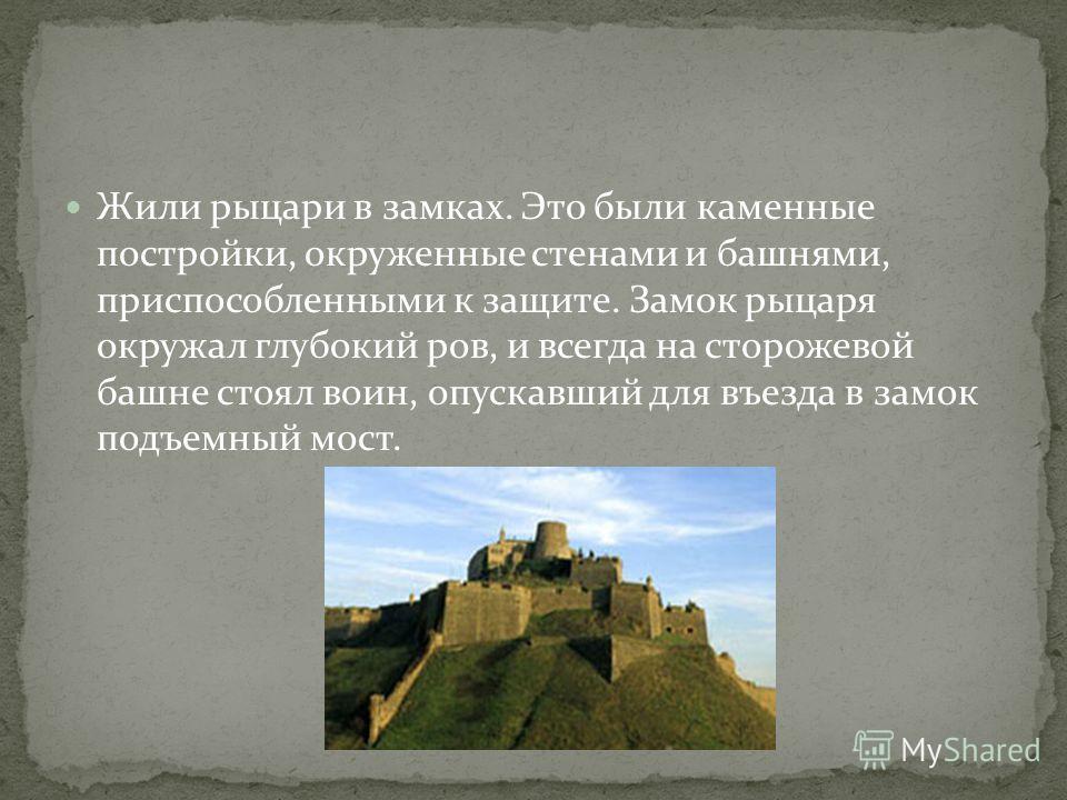 Жили рыцари в замках. Это были каменные постройки, окруженные стенами и башнями, приспособленными к защите. Замок рыцаря окружал глубокий ров, и всегда на сторожевой башне стоял воин, опускавший для въезда в замок подъемный мост.
