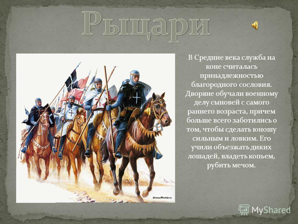 В Средние века служба на коне считалась принадлежностью благородного сословия. Дворяне обучали военному делу сыновей с самого раннего возраста, причем больше всего заботились о том, чтобы сделать юношу сильным и ловким. Его учили объезжать диких лоша