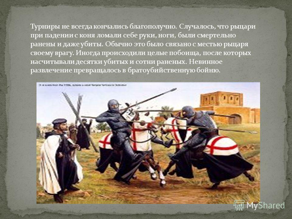 Турниры не всегда кончались благополучно. Случалось, что рыцари при падении с коня ломали себе руки, ноги, были смертельно ранены и даже убиты. Обычно это было связано с местью рыцаря своему врагу. Иногда происходили целые побоища, после которых насч
