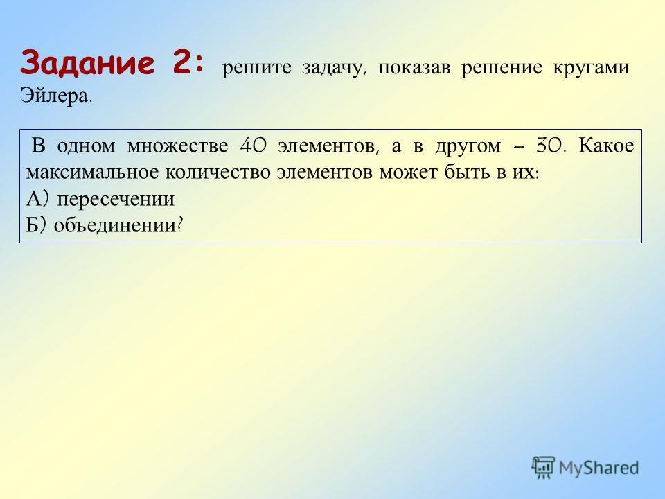 Задание 2: решите задачу, показав решение кругами Эйлера. В одном множестве 40 элементов, а в другом – 30. Какое максимальное количество элементов может быть в их: А) пересечении Б) объединении?