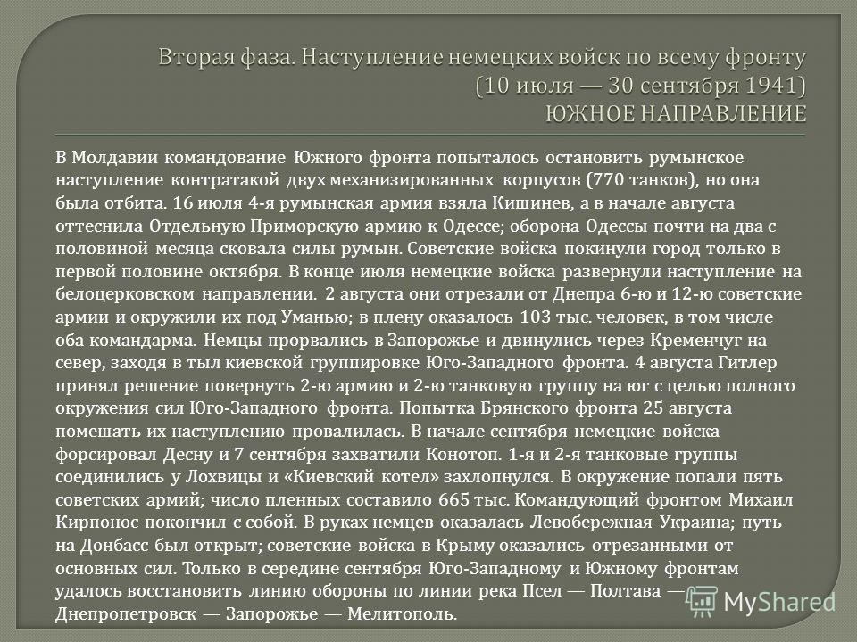 В Молдавии командование Южного фронта попыталось остановить румынское наступление контратакой двух механизированных корпусов (770 танков ), но она была отбита. 16 июля 4- я румынская армия взяла Кишинев, а в начале августа оттеснила Отдельную Приморс