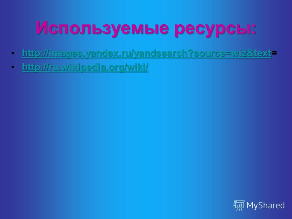 Используемые ресурсы: http://images.yandex.ru/yandsearch?source=wiz&text=http://images.yandex.ru/yandsearch?source=wiz&text=http://images.yandex.ru/yandsearch?source=wiz&text http://ru.wikipedia.org/wiki/http://ru.wikipedia.org/wiki/http://ru.wikiped