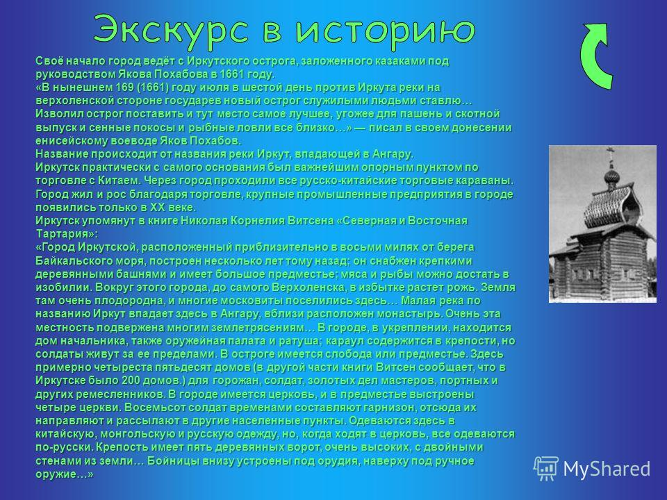 Своё начало город ведёт с Иркутского острога, заложенного казаками под руководством Якова Похабова в 1661 году. «В нынешнем 169 (1661) году июля в шестой день против Иркута реки на верхоленской стороне государев новый острог служилыми людьми ставлю…