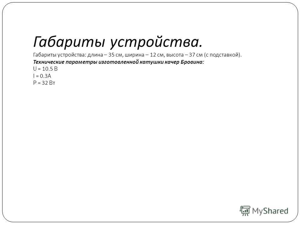 Габариты устройства. Габариты устройства : длина – 35 см, ширина – 12 см, высота – 37 см ( с подставкой ). Технические параметры изготовленной катушки качер Бровина : U = 10.5 B I = 0.3A P = 32 B т