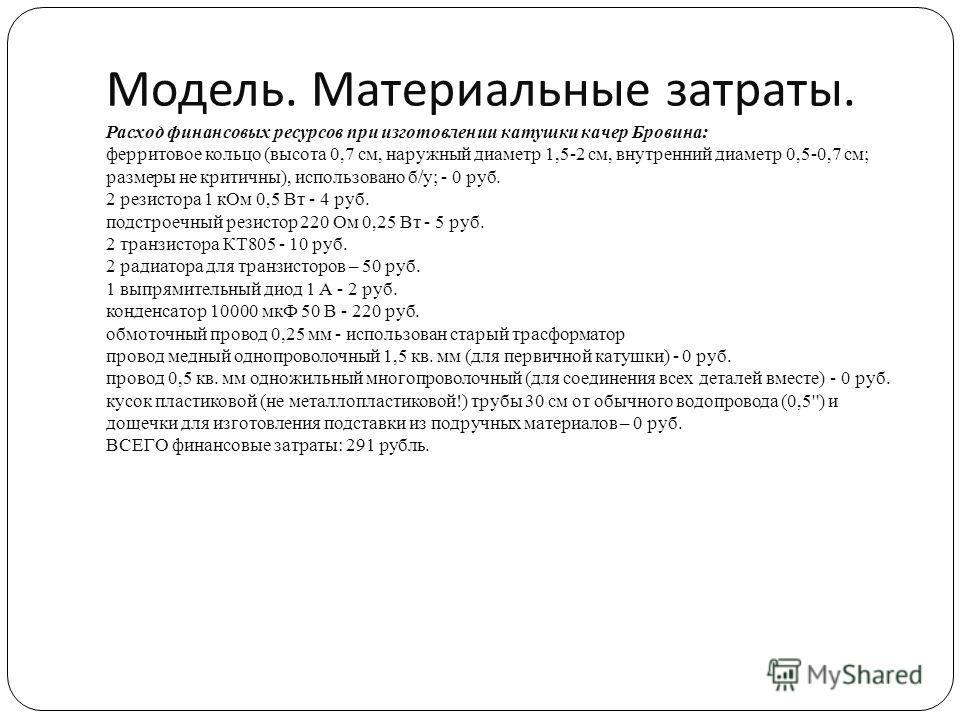 Модель. Материальные затраты. Расход финансовых ресурсов при изготовлении катушки качер Бровина: ферритовое кольцо (высота 0,7 см, наружный диаметр 1,5-2 см, внутренний диаметр 0,5-0,7 см; размеры не критичны), использовано б/у; - 0 руб. 2 резистора