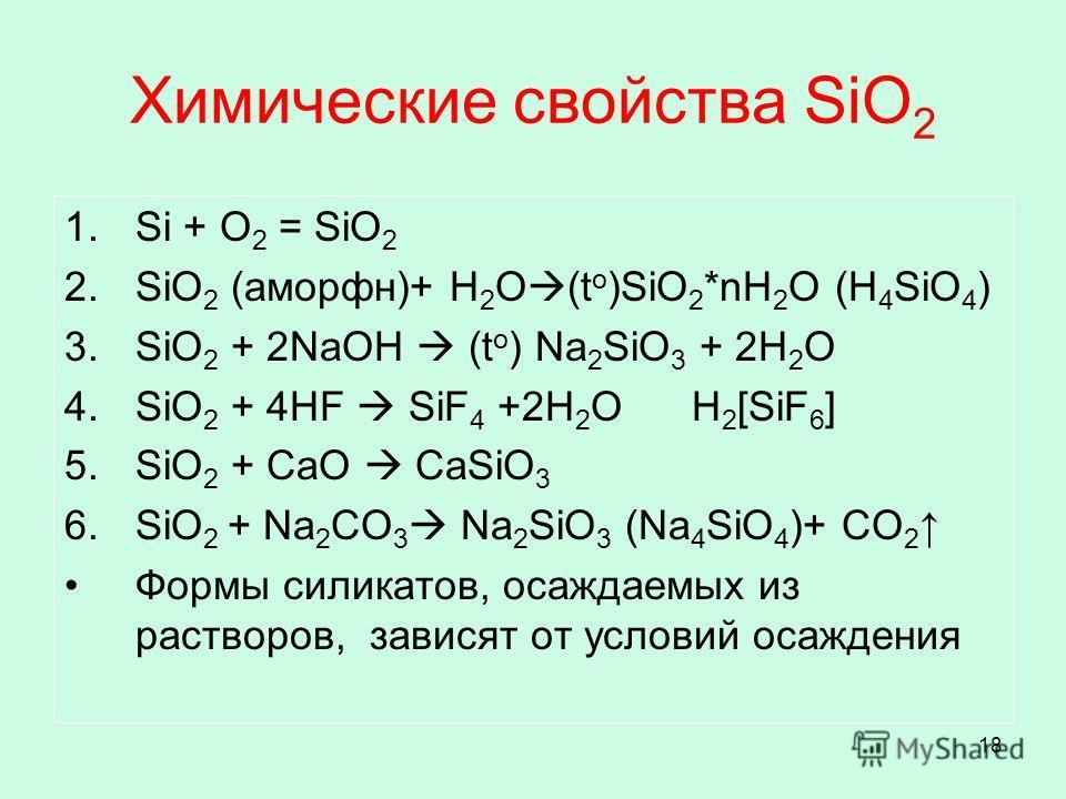 18 Химические свойства SiO 2 1.Si + O 2 = SiO 2 2.SiO 2 (аморфн)+ H 2 O (t o )SiO 2 *nH 2 O (H 4 SiO 4 ) 3.SiO 2 + 2NaOH (t o ) Na 2 SiO 3 + 2H 2 O 4.SiO 2 + 4HF SiF 4 +2H 2 O H 2 [SiF 6 ] 5.SiO 2 + CaO CaSiO 3 6.SiO 2 + Na 2 CO 3 Na 2 SiO 3 (Na 4 Si