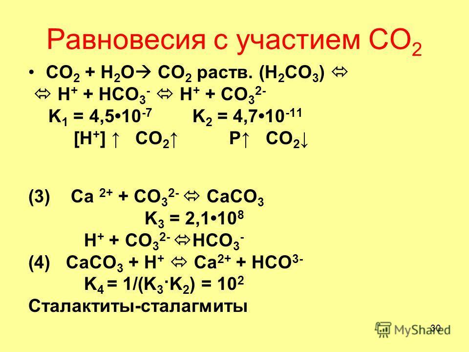 30 Равновесия с участием СО 2 СО 2 + Н 2 О CO 2 раств. (H 2 CO 3 ) H + + HCO 3 - H + + CO 3 2- K 1 = 4,5 10 -7 K 2 = 4,7 10 -11 [H + ] CO 2 P CO 2 (3) Ca 2+ + CO 3 2- CaCO 3 K 3 = 2,110 8 H + + CO 3 2- HCO 3 - (4) CaCO 3 + H + Ca 2+ + HCO 3- K 4 = 1/