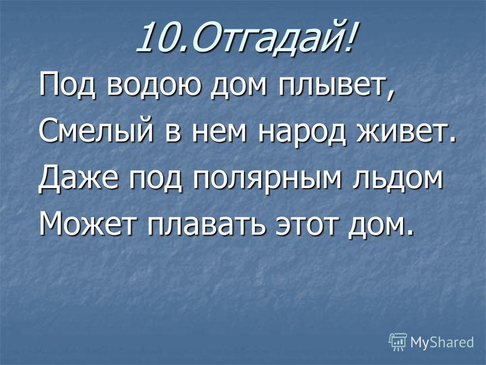 10.Отгадай! Под водою дом плывет, Смелый в нем народ живет. Даже под полярным льдом Может плавать этот дом.