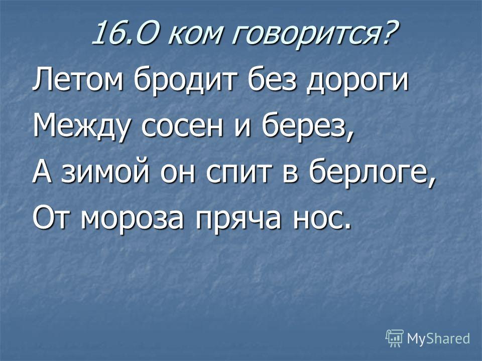 16.О ком говорится? Летом бродит без дороги Между сосен и берез, А зимой он спит в берлоге, От мороза пряча нос.