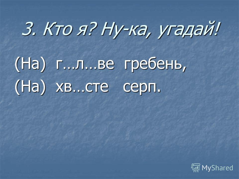 3. Кто я? Ну-ка, угадай! (На) г…л…ве гребень, (На) хв…сте серп.