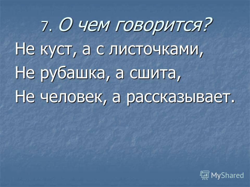 7. О чем говорится? Не куст, а с листочками, Не рубашка, а сшита, Не человек, а рассказывает.