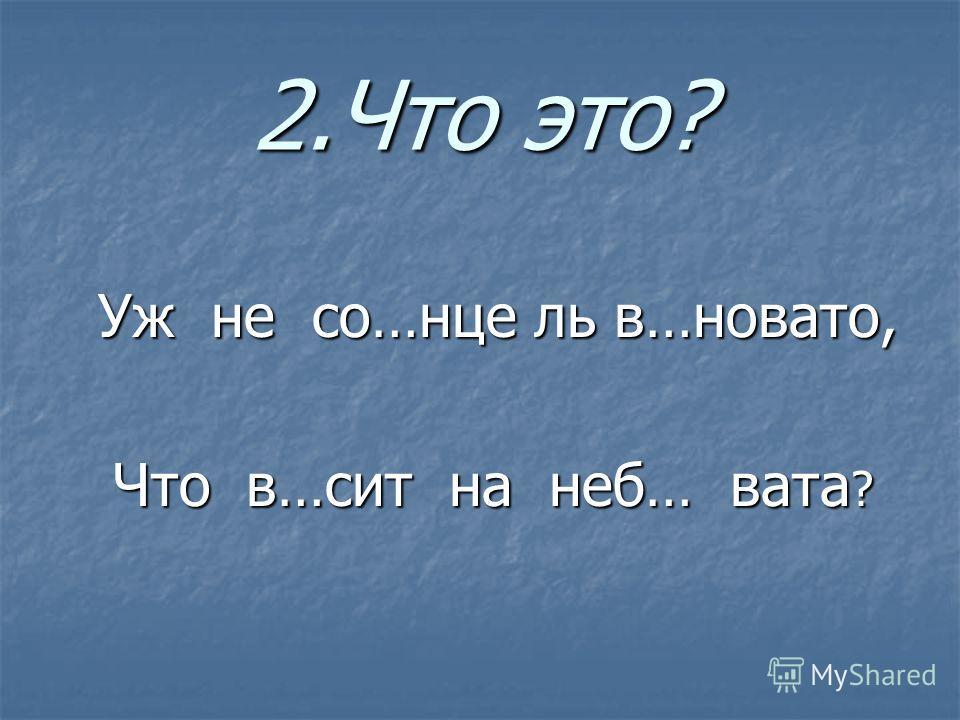 2.Что это? Уж не со…нце ль в…новато, Уж не со…нце ль в…новато, Что в…сит на неб… вата ? Что в…сит на неб… вата ?
