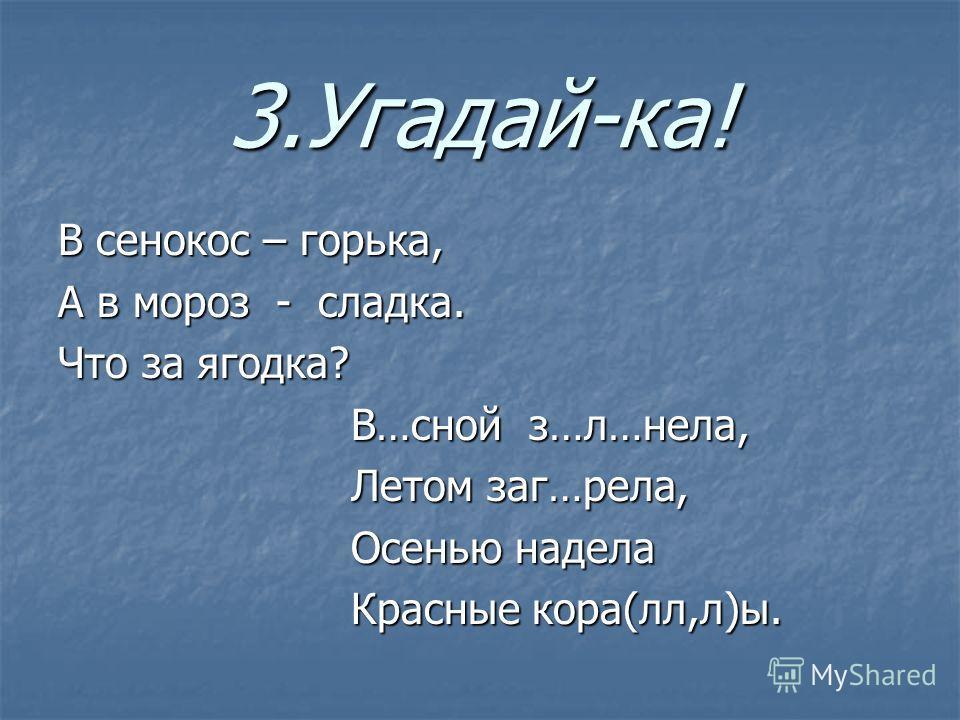 3.Угадай-ка! В сенокос – горька, А в мороз - сладка. Что за ягодка? В…сной з…л…нела, В…сной з…л…нела, Летом заг…рела, Летом заг…рела, Осенью надела Осенью надела Красные кора(лл,л)ы. Красные кора(лл,л)ы.