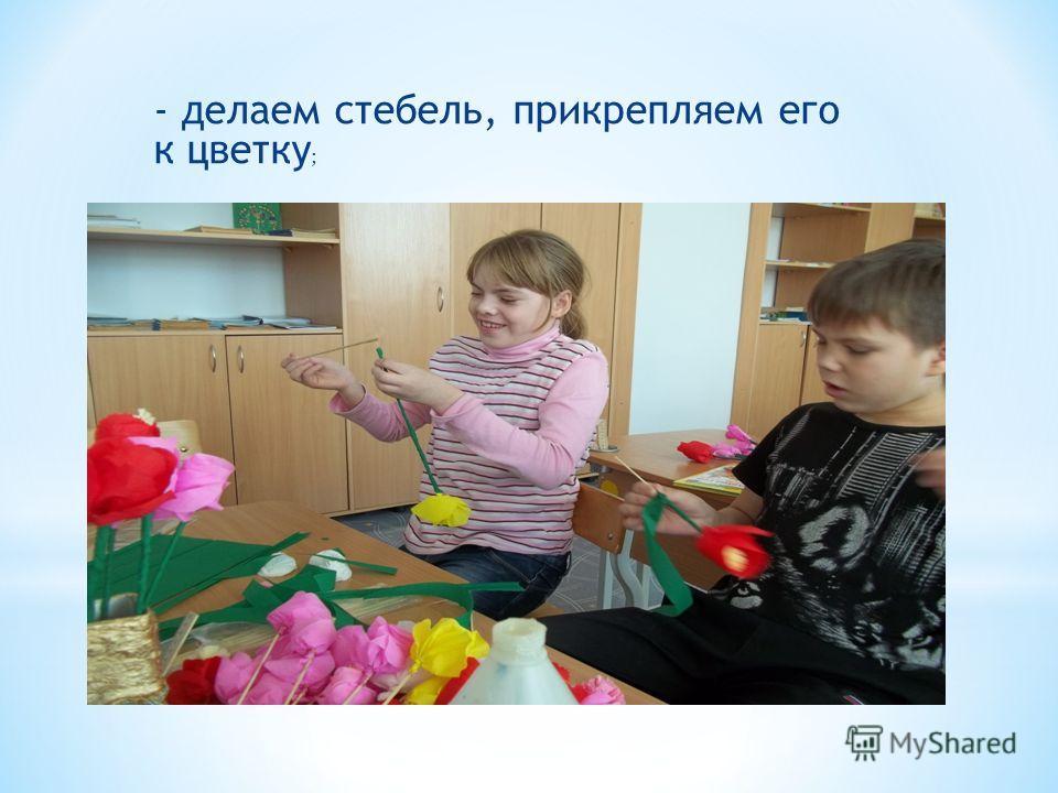 - делаем стебель, прикрепляем его к цветку ;