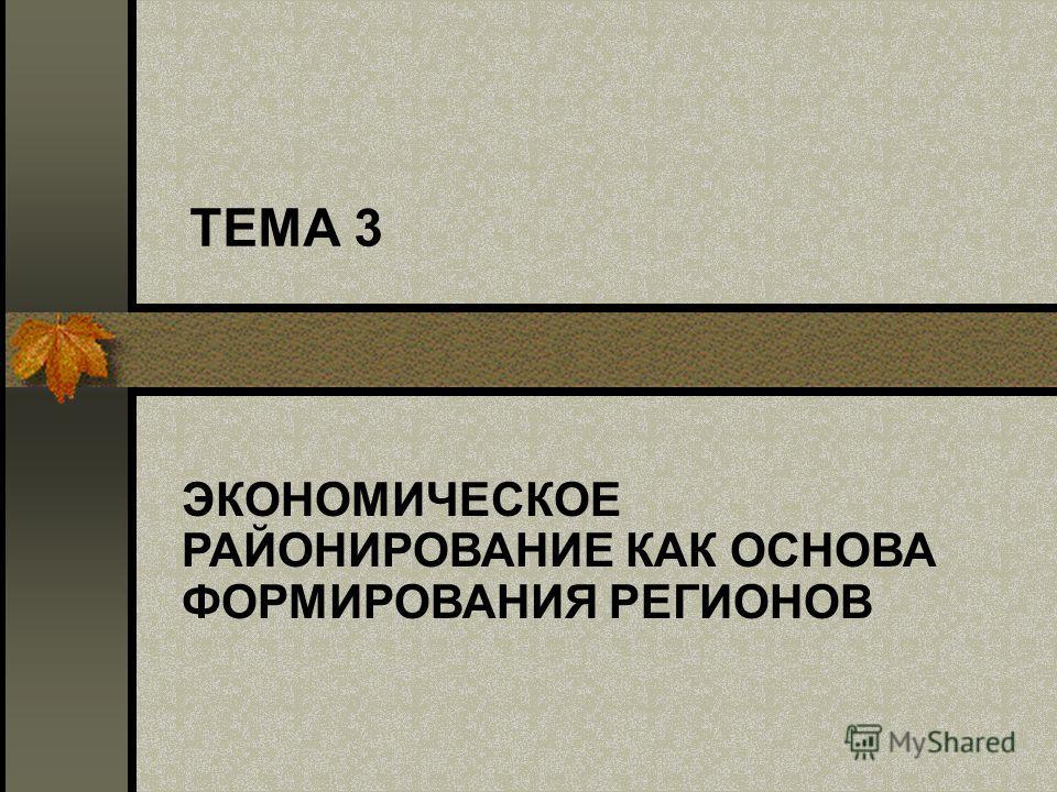 ТЕМА 3 ЭКОНОМИЧЕСКОЕ РАЙОНИРОВАНИЕ КАК ОСНОВА ФОРМИРОВАНИЯ РЕГИОНОВ
