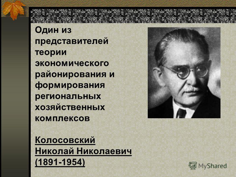 Один из представителей теории экономического районирования и формирования региональных хозяйственных комплексов Колосовский Николай Николаевич (1891-1954)