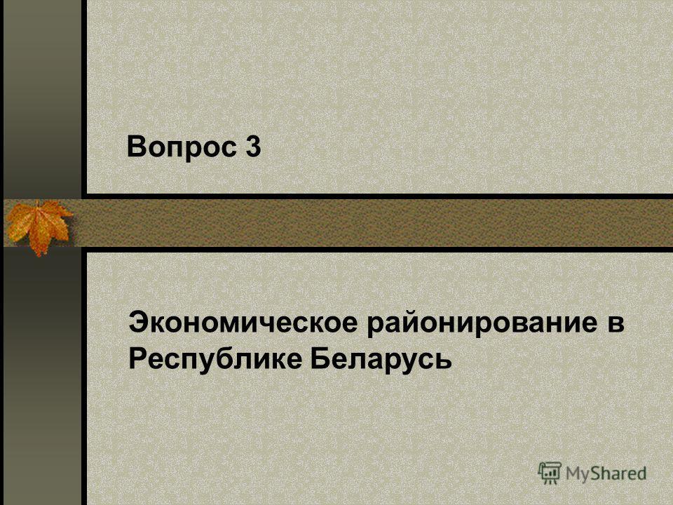 Вопрос 3 Экономическое районирование в Республике Беларусь