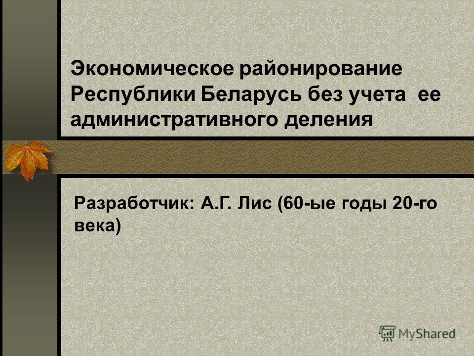 Экономическое районирование Республики Беларусь без учета ее административного деления Разработчик: А.Г. Лис (60-ые годы 20-го века)