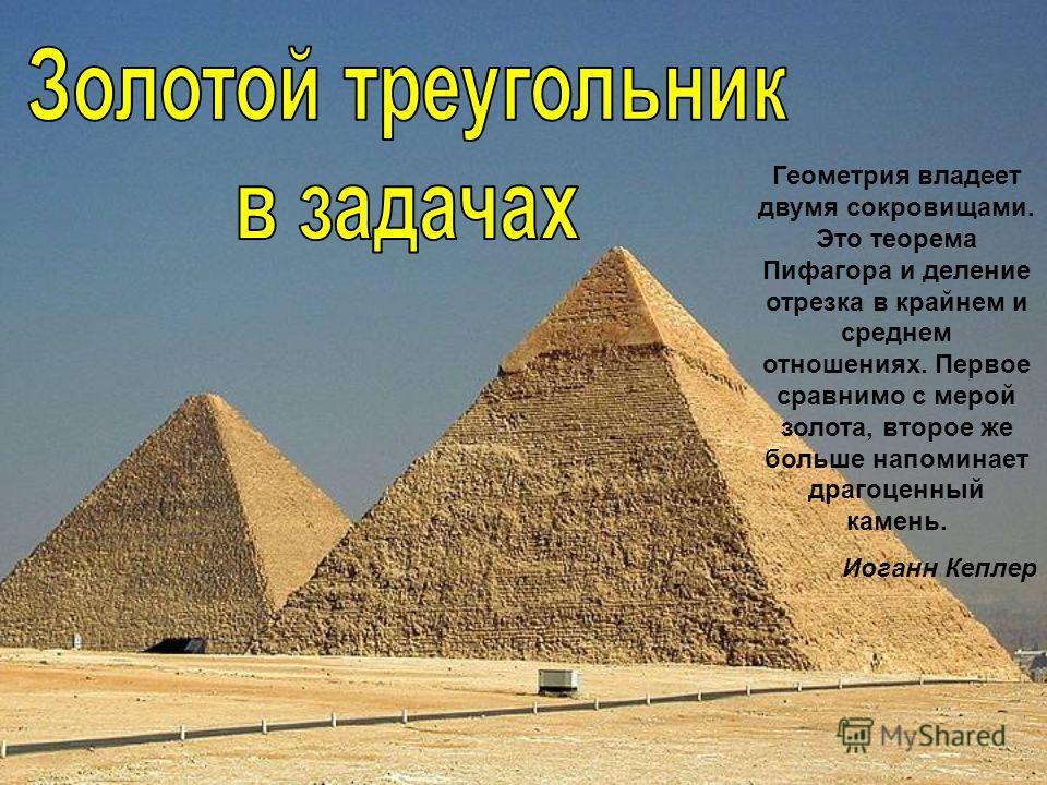 Геометрия владеет двумя сокровищами. Это теорема Пифагора и деление отрезка в крайнем и среднем отношениях. Первое сравнимо с мерой золота, второе же больше напоминает драгоценный камень. Иоганн Кеплер
