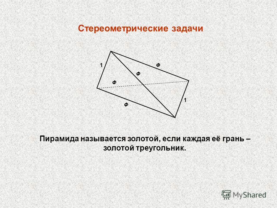 Стереометрические задачи 1 1 Ф Ф Ф Ф Пирамида называется золотой, если каждая её грань – золотой треугольник.