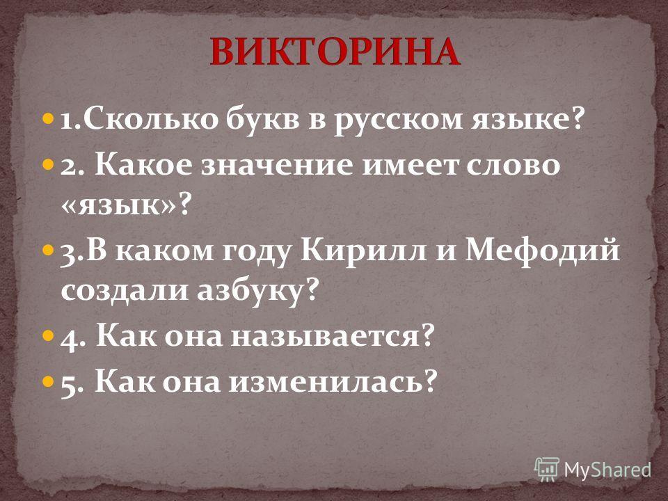 1.Сколько букв в русском языке? 2. Какое значение имеет слово «язык»? 3.В каком году Кирилл и Мефодий создали азбуку? 4. Как она называется? 5. Как она изменилась?