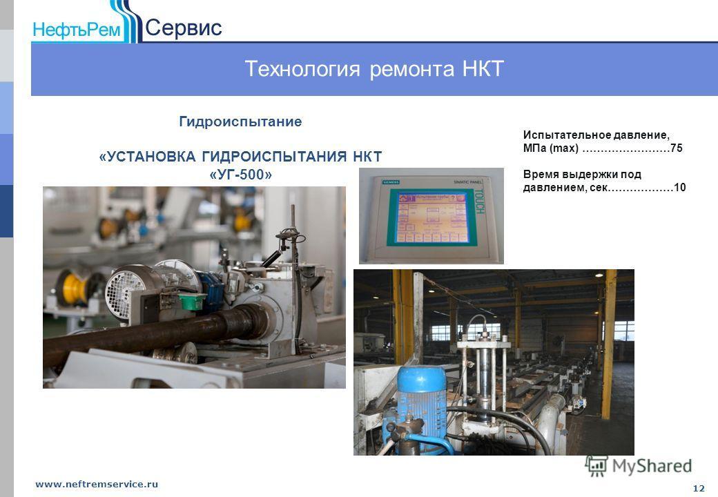 www.neftremservice.ru 12 Технология ремонта НКТ Испытательное давление, МПа (max) ……………………75 Время выдержки под давлением, сек………………10 Гидроиспытание «УСТАНОВКА ГИДРОИСПЫТАНИЯ НКТ «УГ-500»