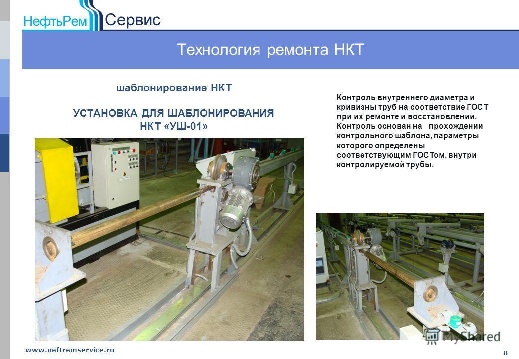 www.neftremservice.ru 8 Технология ремонта НКТ Контроль внутреннего диаметра и кривизны труб на соответствие ГОСТ при их ремонте и восстановлении. Контроль основан на прохождении контрольного шаблона, параметры которого определены соответствующим ГОС
