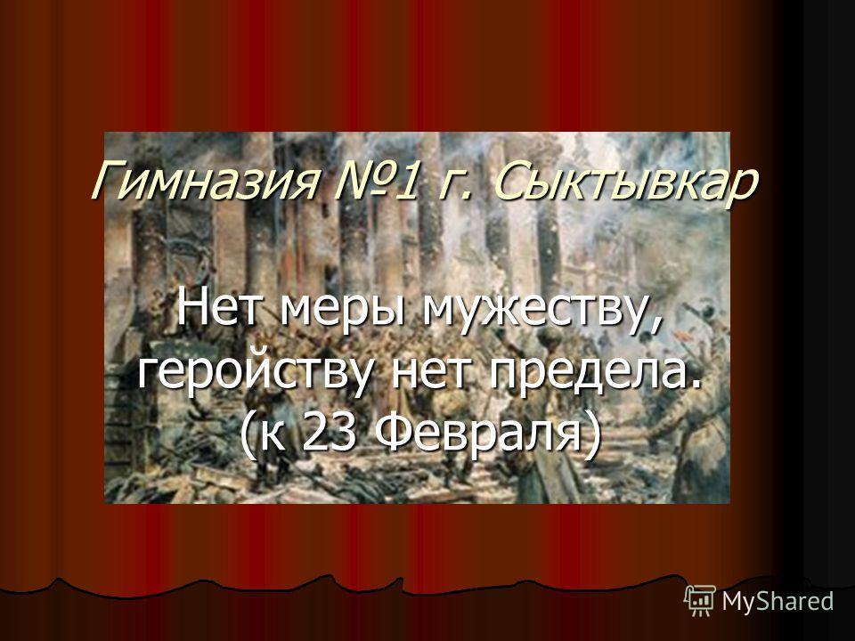 Гимназия 1 г. Сыктывкар Нет меры мужеству, героству нет предела. (к 23 Февраля) Гимназия 1 г. Сыктывкар Нет меры мужеству, геройству нет предела. (к 23 Февраля)