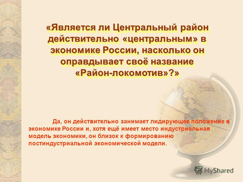«Является ли Центральный район действительно «центральным» в экономике России, насколько он оправдывает своё название «Район-локомотив»?» «Район-локомотив»?» Да, он действительно занимает лидирующее положение в экономике России и, хотя ещё имеет мест