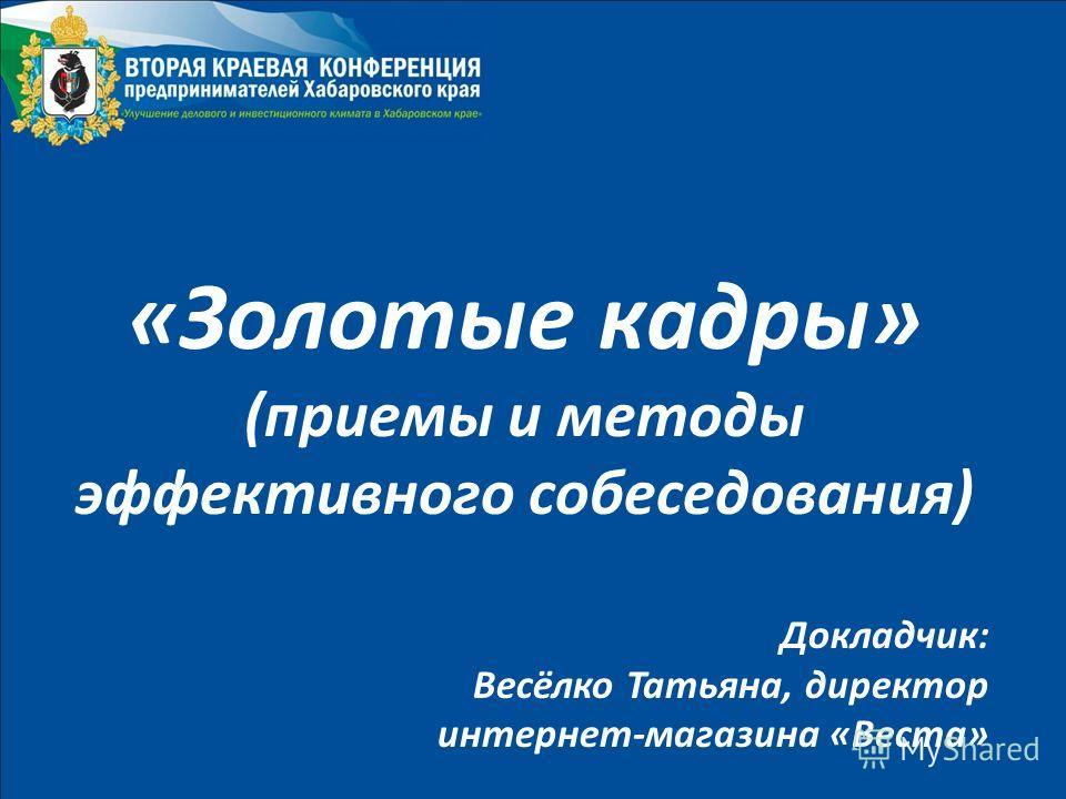 «Золотые кадры» (приемы и методы эффективного собеседования) Докладчик: Весёлко Татьяна, директор интернет-магазина «Веста»