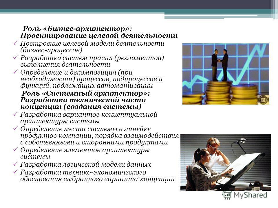 Роль «Бизнес-архитектор»: Проектирование целевой деятельности Построение целевой модели деятельности (бизнес-процессов) Разработка систем правил (регламентов) выполнения деятельности Определение и декомпозиция (при необходимости) процессов, подпроцес