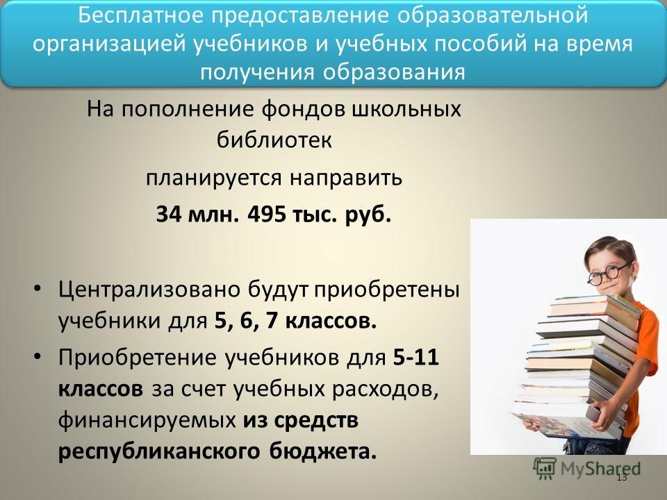 Бесплатное предоставление образовательной организацией учебников и учебных пособий на время получения образования На пополнение фондов школьных библиотек планируется направить 34 млн. 495 тыс. руб. Централизовано будут приобретены учебники для 5, 6,