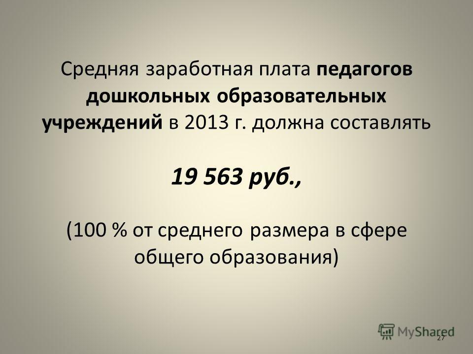 27 Средняя заработная плата педагогов дошкольных образовательных учреждений в 2013 г. должна составлять 19 563 руб., (100 % от среднего размера в сфере общего образования)