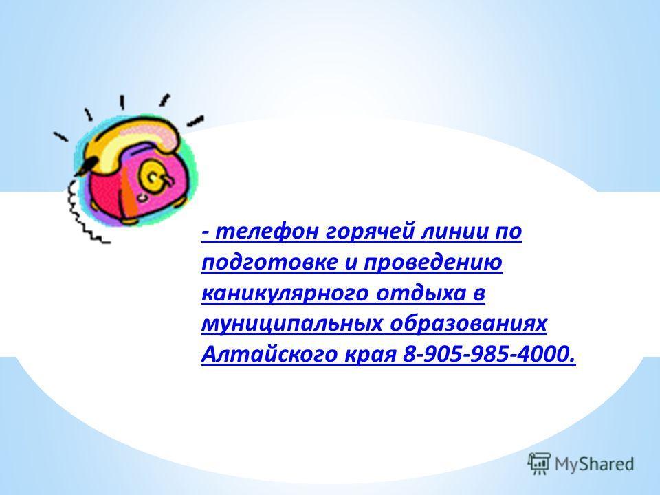 - телефон горячей линии по подготовке и проведению каникулярного отдыха в муниципальных образованиях Алтайского края 8-905-985-4000.