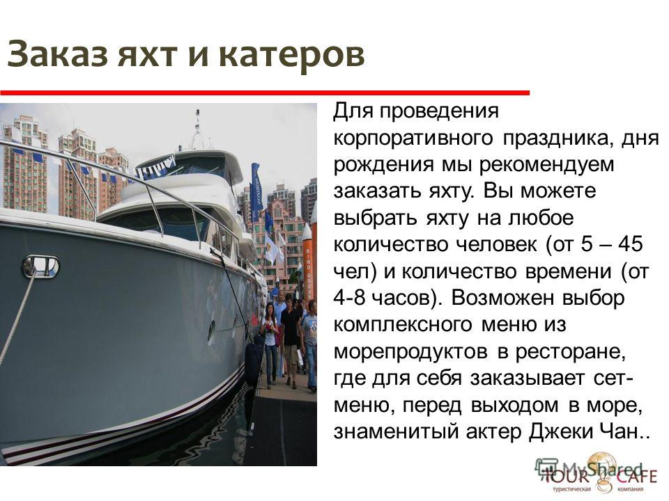 Для проведения корпоративного праздника, дня рождения мы рекомендуем заказать яхту. Вы можете выбрать яхту на любое количество человек (от 5 – 45 чел) и количество времени (от 4-8 часов). Возможен выбор комплексного меню из морепродуктов в ресторане,