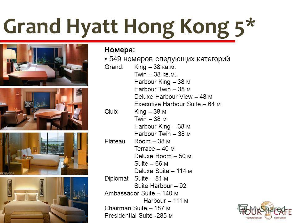 Grand Hyatt Hong Kong 5* Номера: 549 номеров следующих категорий Grand:King – 38 кв.м. Twin – 38 кв.м. Harbour King – 38 м Harbour Twin – 38 м Deluxe Harbour View – 48 м Executive Harbour Suite – 64 м Club:King – 38 м Twin – 38 м Harbour King – 38 м