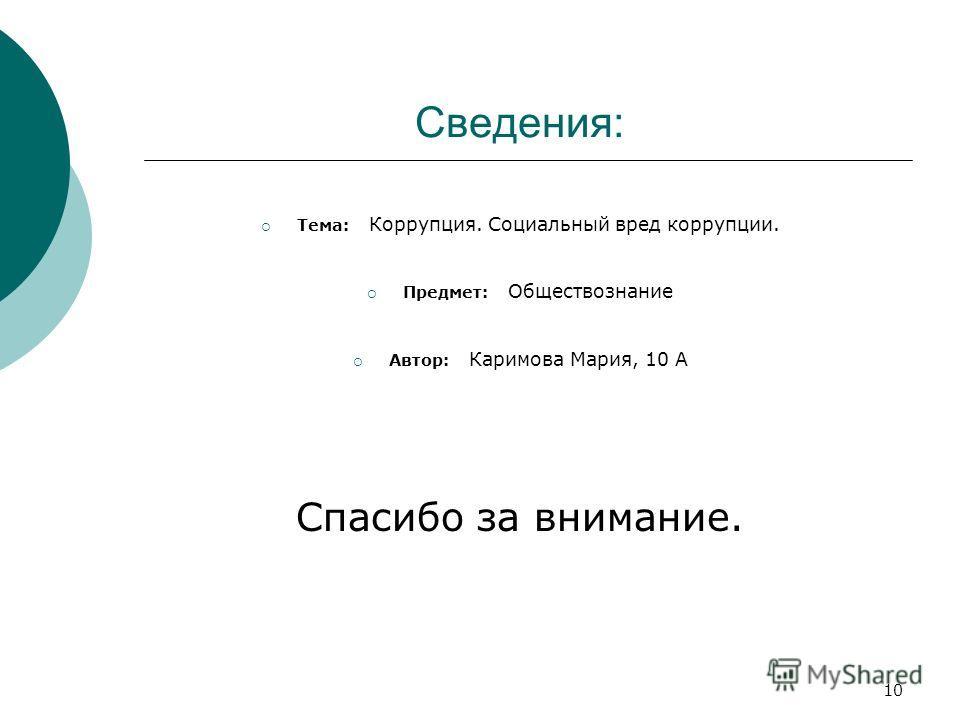 10 Сведения: Тема: Коррупция. Социальный вред коррупции. Предмет: Обществознание Автор: Каримова Мария, 10 А Спасибо за внимание.