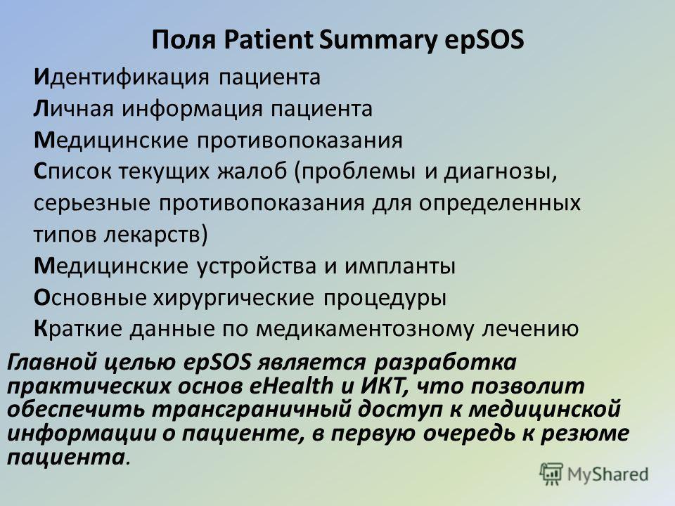 Поля Patient Summary epSOS Главной целью epSOS является разработка практических основ eHealth и ИКТ, что позволит обеспечить трансграничный доступ к медицинской информации о пациенте, в первую очередь к резюме пациента. Идентификация пациента Личная