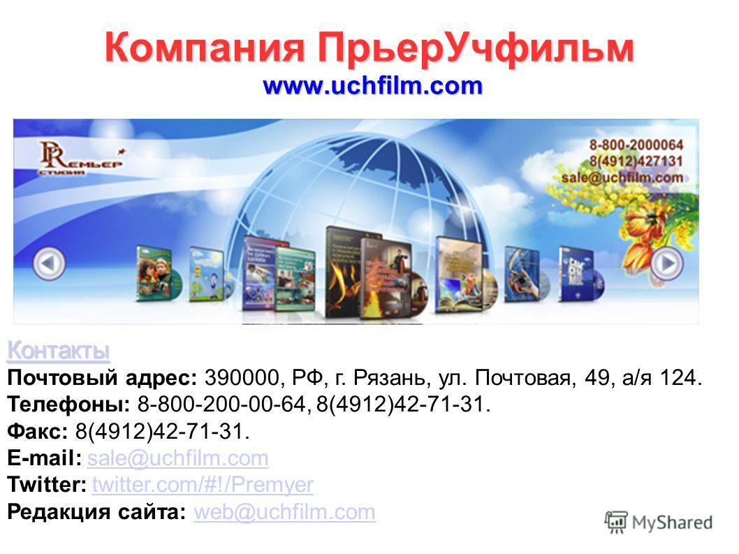 Компания ПрьерУчфильм www.uchfilm.com Контакты Почтовый адрес: 390000, РФ, г. Рязань, ул. Почтовая, 49, а/я 124. Телефоны: 8-800-200-00-64, 8(4912)42-71-31. Факс: 8(4912)42-71-31. E-mail: sale@uchfilm.comsale@uchfilm.com Twitter: twitter.com/#!/Premy