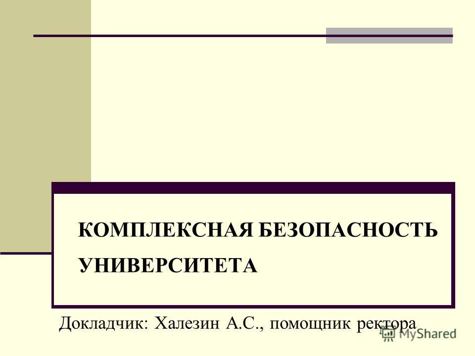 КОМПЛЕКСНАЯ БЕЗОПАСНОСТЬ УНИВЕРСИТЕТА Докладчик: Халезин А.С., помощник ректора