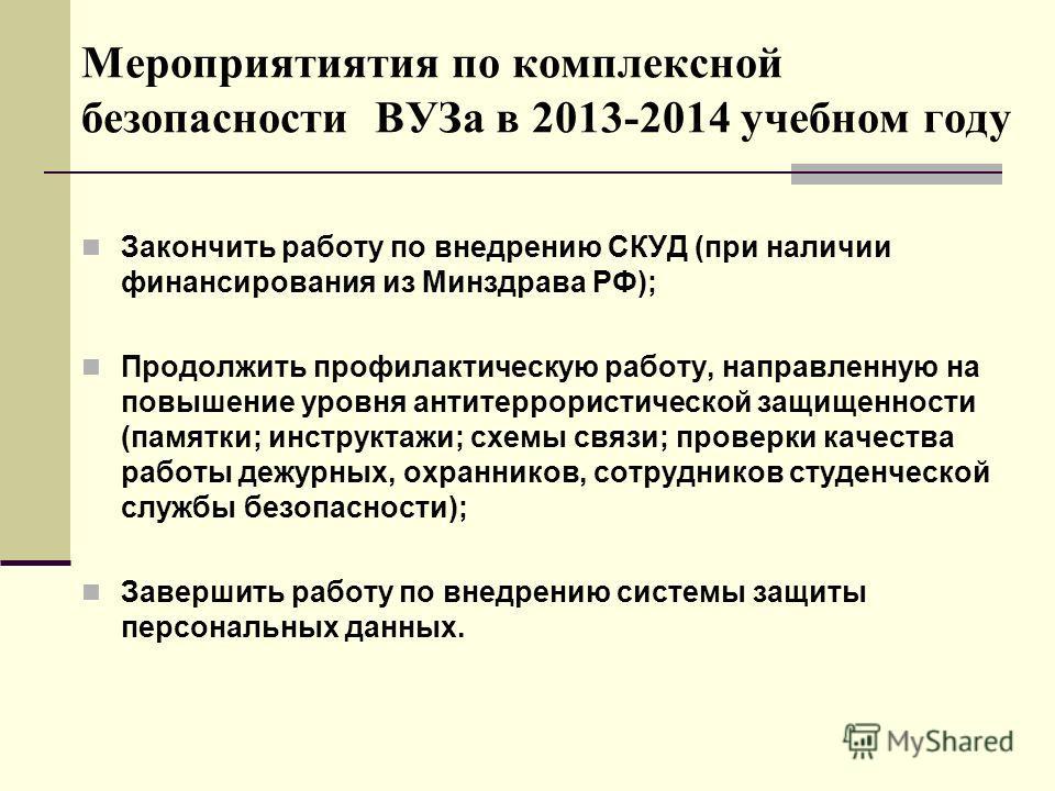 Мероприятиятия по комплексной безопасности ВУЗа в 2013-2014 учебном году Закончить работу по внедрению СКУД (при наличии финансирования из Минздрава РФ); Продолжить профилактическую работу, направленную на повышение уровня антитеррористической защище
