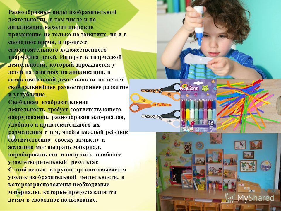 Разнообразные виды изобразительной деятельности, в том числе и по аппликации находят широкое применение не только на занятиях, но и в свободное время, в процессе самостоятельного художественного творчества детей. Интерес к творческой деятельности, ко