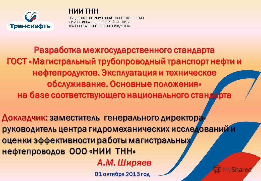 01 октября 2013 год Разработка межгосударственного стандарта ГОСТ «Магистральный трубопроводный транспорт нефти и нефтепродуктов. Эксплуатация и техническое обслуживание. Основные положения» на базе соответствующего национального стандарта Докладчик: