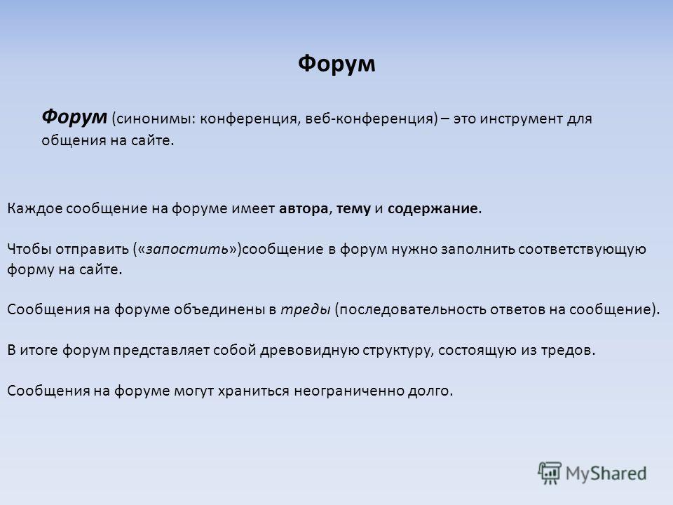Форум Форум (синонимы: конференция, веб-конференция) – это инструмент для общения на сайте. Каждое сообщение на форуме имеет автора, тему и содержание. Чтобы отправить («запостить»)сообщение в форум нужно заполнить соответствующую форму на сайте. Соо