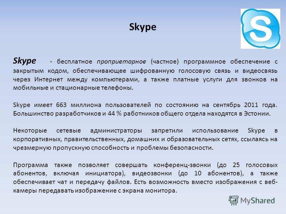 Skype Skype - бесплатное проприетарное (частное) программное обеспечение с закрытым кодом, обеспечивающее шифрованную голосовую связь и видеосвязь через Интернет между компьютерами, а также платные услуги для звонков на мобильные и стационарные телеф