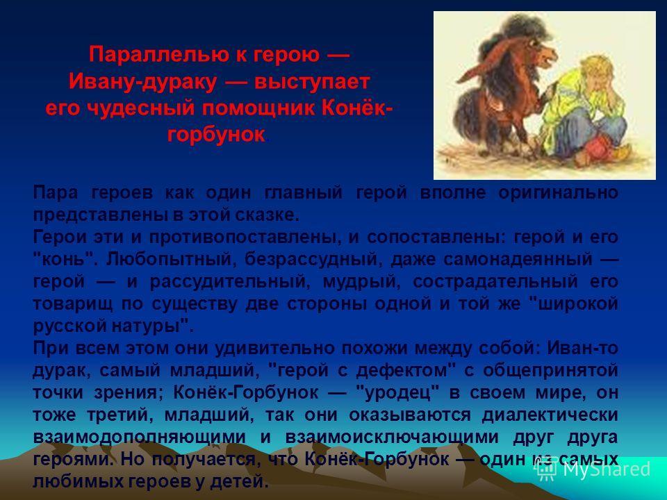 Параллелью к герою Ивану-дураку выступает его чудесный помощник Конёк- горбунок. Пара героев как один главный герой вполне оригинально представлены в этой сказке. Герои эти и противопоставлены, и сопоставлены: герой и его